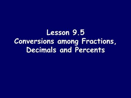 Lesson 9.5 Conversions among Fractions, Decimals and Percents.
