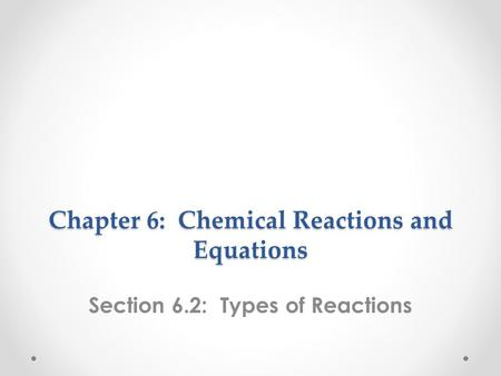 Chapter 6: Chemical Reactions and Equations Section 6.2: Types of Reactions.