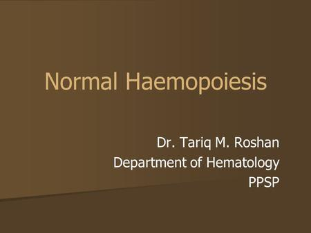 Normal Haemopoiesis Dr. Tariq M. Roshan Department of Hematology PPSP.