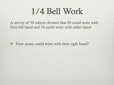 1/4 Bell Work A <strong>survey</strong> of 50 editors showed that 20 could write with their left hand and 10 could write with either hand.  How many could write with their.