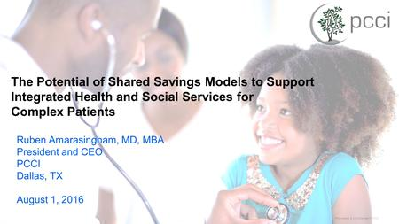 Proprietary & Confidential © PCCI The Potential of Shared Savings Models to Support Integrated Health and Social Services for Complex Patients Ruben Amarasingham,