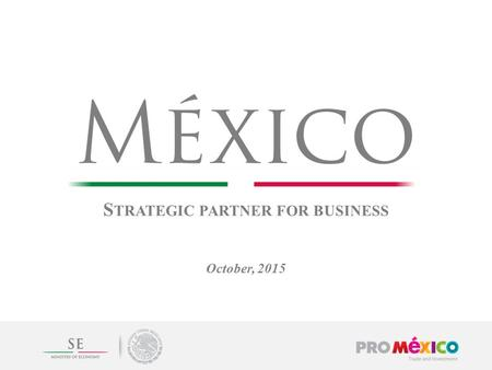 S TRATEGIC PARTNER FOR BUSINESS October, 2015. Mexico will become the 8 th largest economy 2 Source: ProMéxico with information from Bloomberg and The.