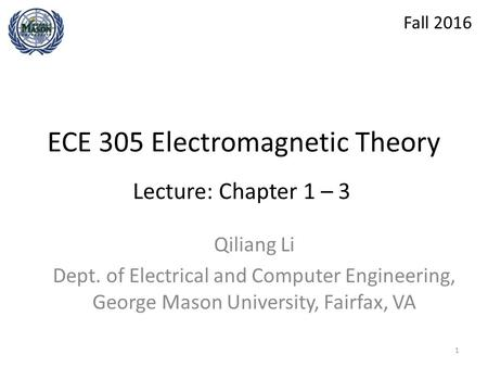 ECE 305 Electromagnetic Theory Qiliang Li Dept. of Electrical and Computer Engineering, George Mason University, Fairfax, VA Lecture: Chapter 1 – 3 Fall.