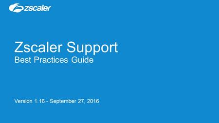 Zscaler Support Best Practices Guide Version 1.16 - September 27, 2016.