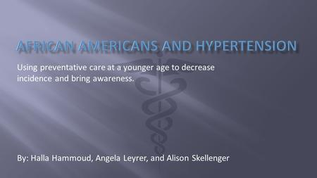 Using preventative care at a younger age to decrease incidence and bring awareness. By: Halla Hammoud, Angela Leyrer, and Alison Skellenger.
