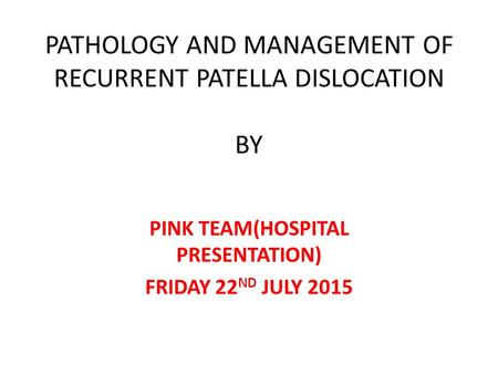 PATHOLOGY AND MANAGEMENT OF RECURRENT PATELLA DISLOCATION BY PINK TEAM(HOSPITAL PRESENTATION) FRIDAY 22 ND JULY 2015.