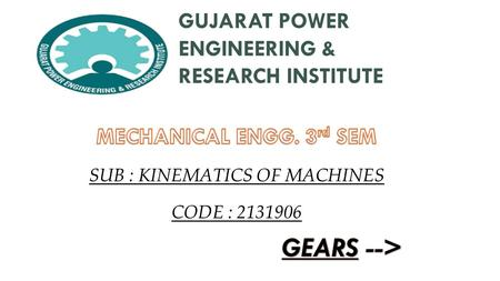 GUJARAT POWER ENGINEERING & RESEARCH INSTITUTE SUB : KINEMATICS OF MACHINES CODE : 2131906.