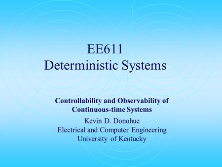 EE611 Deterministic Systems Controllability and Observability of Continuous-time Systems Kevin D. Donohue Electrical and Computer Engineering University.