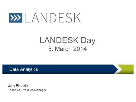 LANDesk Software Confidential Data Analytics LANDESK Day 5. March 2014 Jan Pisarik Technical Presales Manager.