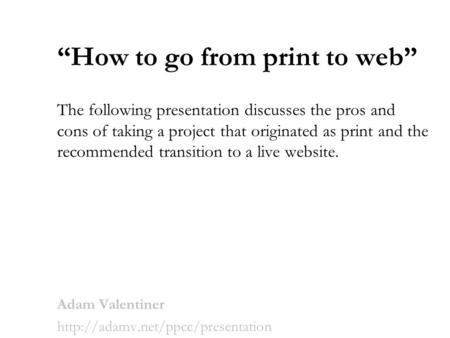 """How <strong>to</strong> go from print <strong>to</strong> web"" The following presentation discusses the pros and cons of taking a project that originated as print and the recommended transition."