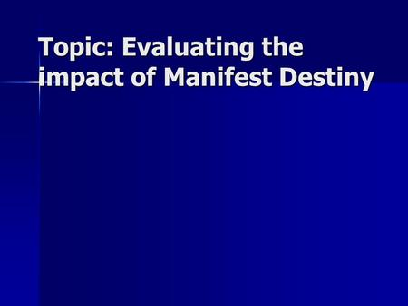 Topic: Evaluating the impact of Manifest Destiny.