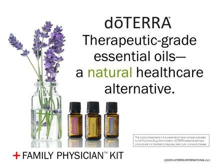 ©2009 dōTERRA INTERNATIONAL,LLC + Therapeutic-grade essential oils— a natural healthcare alternative. The product statements in this presentation have.