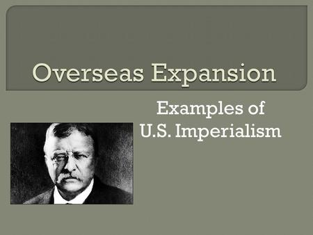 Examples of U.S. Imperialism.  Imperialism Desire to own more land  U.S. buys Alaska in 1867 From Russia for $7.2 million  Alaska was a good deal So.