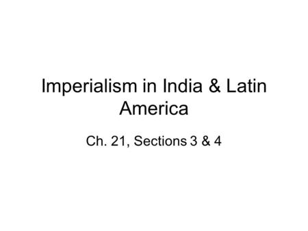 Imperialism in India & Latin America Ch. 21, Sections 3 & 4.