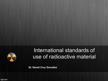 International standards of use of radioactive material Dr. Daniel Cruz González.