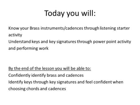 Today you will: Know your Brass instruments/cadences through listening starter activity Understand keys and key signatures through power point activity.