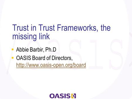 Trust in Trust Frameworks, the missing link  Abbie Barbir, Ph.D  OASIS Board of Directors,