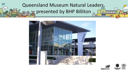 Queensland Museum Natural Leaders, presented by BHP Billiton.