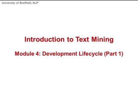 University of Sheffield, NLP Introduction to Text Mining Module 4: Development Lifecycle (Part 1)