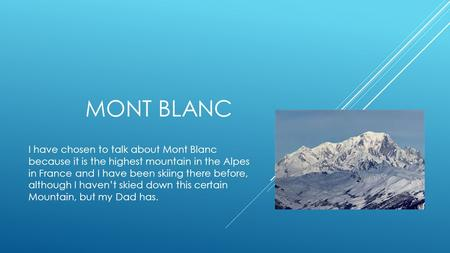 MONT BLANC I have chosen to talk about Mont Blanc because it is the highest mountain in the Alpes in France and I have been skiing there before, although.