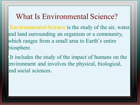 What Is Environmental Science? Environmental Science is the study of the air, water, and land surrounding an organism or a community, which ranges from.