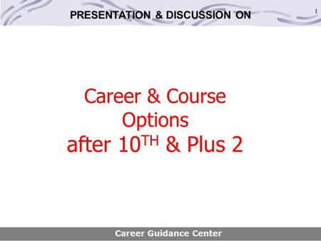 1 Career & Course Options after 10 TH & Plus 2 Career Guidance Center <strong>PRESENTATION</strong> & DISCUSSION ON.