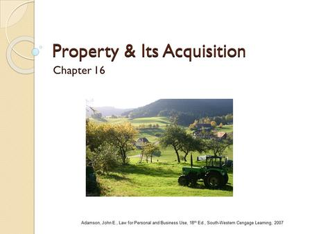 Property & Its Acquisition Chapter 16 Adamson, John E., Law for Personal and Business Use, 18 th Ed., South-Western Cengage Learning, 2007.