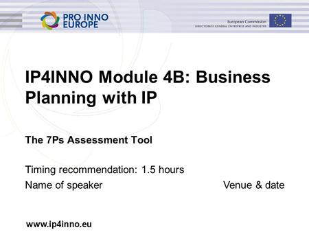 IP4INNO Module 4B: Business Planning with IP The 7Ps Assessment Tool Timing recommendation: 1.5 hours Name of speakerVenue & date.
