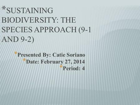 * Presented By: Catie Soriano * Date: February 27, 2014 * Period: 4 * SUSTAINING BIODIVERSITY: THE SPECIES APPROACH (9-1 AND 9-2)