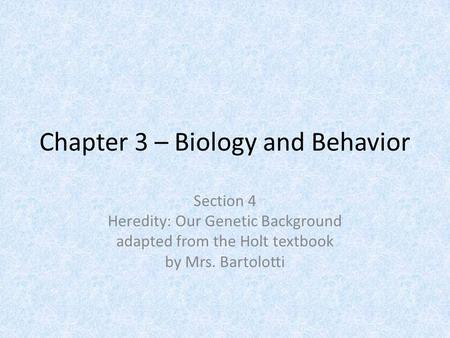 Chapter 3 – Biology and Behavior Section 4 Heredity: Our Genetic Background adapted from the Holt textbook by Mrs. Bartolotti.
