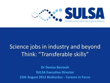 "Science jobs in industry and beyond Think: ""Transferable skills"" Dr Denise Barrault SULSA Executive Director 15th August 2012 BioDocSoc - Careers in Focus."