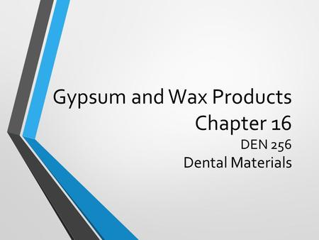 Gypsum and Wax Products Chapter 16 DEN 256 Dental Materials.