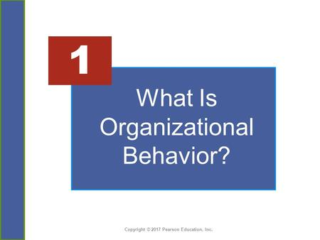 Copyright © 2017 Pearson Education, Inc. What Is Organizational Behavior? 1.