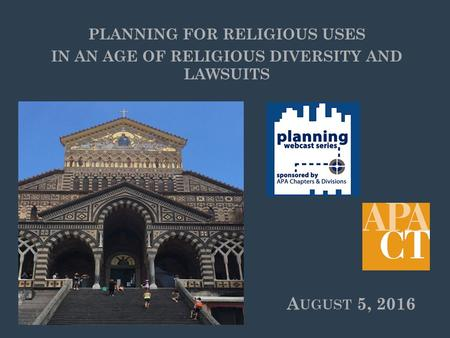 A UGUST 5, 2016 PLANNING FOR RELIGIOUS USES IN AN AGE OF RELIGIOUS DIVERSITY AND LAWSUITS.
