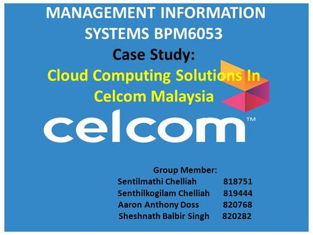 MANAGEMENT INFORMATION SYSTEMS BPM6053 Case Study: Cloud Computing Solutions In Celcom Malaysia Group Member: Sentilmathi Chelliah 818751 Senthilkogilam.