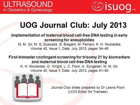 UOG Journal Club: July 2013 Implementation of maternal blood cell-free DNA testing in early screening for aneuploidies M. M. Gil, M. S. Quezada, B. Bregant,