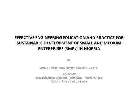 EFFECTIVE ENGINEERING EDUCATION AND PRACTICE FOR SUSTAINABLE DEVELOPMENT OF SMALL AND MEDIUM ENTERPRISES [<strong>SMEs</strong>] IN NIGERIA By Engr. Dr. Okopi Alex Momoh.