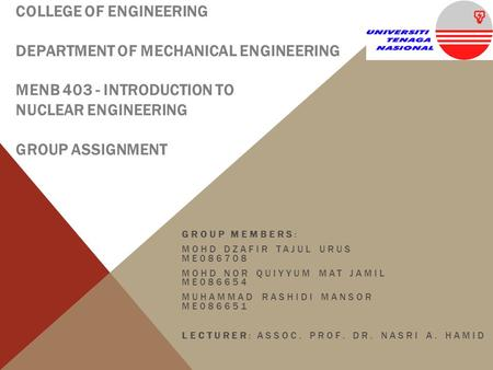 COLLEGE OF ENGINEERING DEPARTMENT OF MECHANICAL ENGINEERING MENB 403 - INTRODUCTION TO NUCLEAR ENGINEERING GROUP ASSIGNMENT GROUP MEMBERS: MOHD DZAFIR.