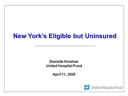 1 New York's Eligible but Uninsured Danielle Holahan United Hospital Fund April 11, 2008.