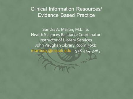 Clinical Information Resources/ Evidence Based Practice Sandra A. Martin, M.L.I.S. Health Sciences Resource Coordinator Instructor of Library Services.