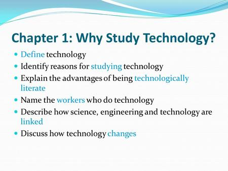 Chapter 1: Why Study Technology? Define technology Identify reasons for studying technology Explain the advantages of being technologically literate Name.