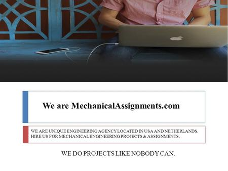 We are MechanicalAssignments.com WE ARE UNIQUE ENGINEERING AGENCY LOCATED IN USA AND NETHERLANDS. HIRE US FOR MECHANICAL ENGINEERING PROJECTS & ASSIGNMENTS.