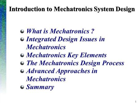 1 Introduction to Mechatronics System Design What is Mechatronics ? Integrated Design Issues in Mechatronics Mechatronics Key Elements The Mechatronics.