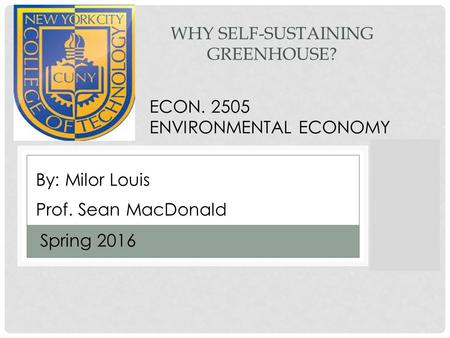WHY SELF-SUSTAINING GREENHOUSE? Prof. Sean MacDonald Spring 2016 By: Milor Louis ECON. 2505 ENVIRONMENTAL ECONOMY.