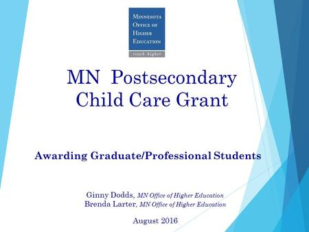 MN Postsecondary Child Care Grant Awarding Graduate/Professional Students Ginny Dodds, MN Office of Higher Education Brenda Larter, MN Office of Higher.
