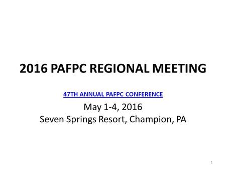 1 47TH ANNUAL PAFPC CONFERENCE May 1-4, <strong>2016</strong> Seven Springs Resort, Champion, PA <strong>2016</strong> PAFPC REGIONAL MEETING.