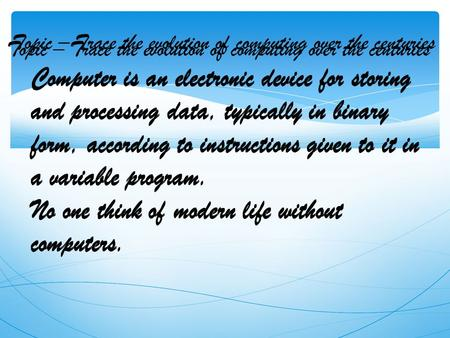 Topic – Trace the evolution of computing over the centuries Computer is an electronic device for storing and processing data, typically in binary form,