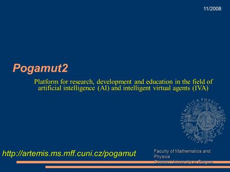 Pogamut2 Faculty of Mathematics and Physics Charles University in Prague  11/2008 Platform for research, development.