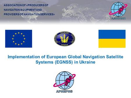 Implementation of European Global Navigation Satellite Systems (EGNSS) in Ukraine ASSOCIATION OF «PRODUCERS OF NAVIGATION EQUIPMENT AND PROVIDERS OF NAVIGATION.