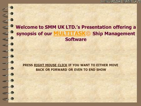 Welcome to SMM UK LTD.'s Presentation offering a synopsis of our MULTITASK© Ship Management Software PRESS RIGHT MOUSE CLICK IF YOU WANT TO EITHER MOVE.